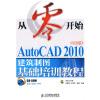 从零开始:AutoCAD 2010中文版建筑制图基础培训教程(附CD-ROM光盘1张) 零基础autocad中文版绘图基础教程(附光盘)