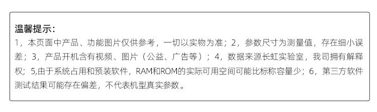 温馨提示本页面中产能图片仅供参考,一切以实物为准参数尺寸为测量值,存在细差;3,产品开机含有视频、图片(公益、广告等);4,数据来源长虹实验室,我司拥有解释权;5,由于系统占用和预装软件,RAM和ROM的实际可用空间可能比标称容量少;6,第三方软件测试结果可能存在偏差,不代表机型真实参数。-推好价 | 品质生活 精选好价