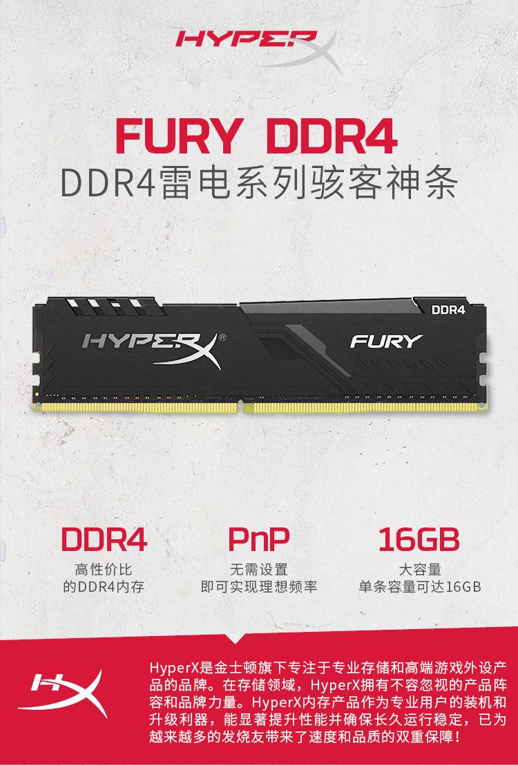 /FURY DDRAIDDR4雷电系列骇客神条DDR4FURYDOR4PnP16GB高性价比无需设置大容量的DDR4内存即可实现理想频率单条容量可达16GBHyperX是金士顿旗下专注于专业存储和高端游戏外设产品的品牌。在存储领域, HyperX拥有不容忽视的产品阵容和品牌力量。 HyperXI内存产品作为专业用户的装机和升级利器,能显著提升性能并确保长久运行稳定,已为越来越多的发烧友带来了速度和品质的双重保障!-推好价   品质生活 精选好价