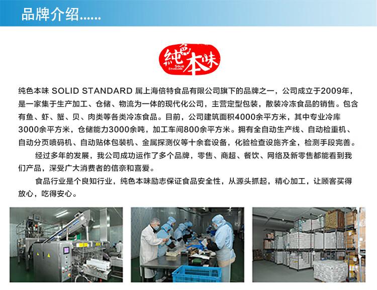 品牌介绍纯色本味SOL| D STANDARD属上海倍特食品有限公司旗下的品牌之一,公司成立于2009年,是一家集于生产加工、仓储、物流为一体的现代化公司,主营定型包装,散装冷冻食品的销售。包含有鱼、虾、蟹、贝、肉类等各类冷冻食品。目前,公司建筑面积4000余平方米,其中专业冷库3000余平方米,仓储能力3000余吨,加工车间800余平方米。拥有全自动生产线、自动检重机自动分页喷码机、自动贴体包装机、金属探测仪等十余套设备,化验检查设施齐全,检测手段完善。经过多年的发展,我公司成功运作了多个品牌,零售、商超、餐饮、网络及新零售都能看到我们产品,深受广大消费者的信奈和喜爱。食品行业是个良知行业,纯色本味励志保证食品安全性,从源头抓起,精心加工,让顾客买得放心,吃得安心。-推好价 | 品质生活 精选好价
