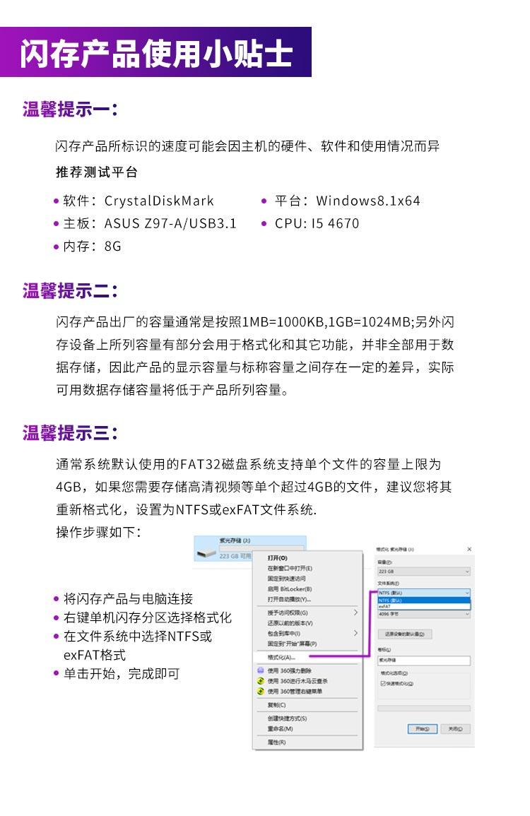 闪存产品使用小贴士温馨提示一:闪存产品所标识的速度可能会因主机的硬件、软件和使用情况而异推荐测试平台软件: CrystalDiskMark平台: Windows8.1×64主板: ASUS Z97-AUSB3.1·CPU:154670内存:8G温馨提示二闪存产品出厂的容量通常是按照1MB=1000KB,1GB=1024MB;另外闪存设备上所列容量有部分会用于格式化和其它功能,并非全部用于数据存储,因此产品的显示容量与标称容量之间存在一定的差异,实际可用数据存储容量将低于产品所列容量。温馨提示三:通常系统默认使用的FAT32磁盘系统支持单个文件的容量上限为4GB,如果您需要存储高清视频等单个超过4GB的文件,建议您将其重新格式化,设置为NTFS或 exFAT文件系统操作步骤如下光存储02208可用开(o)在新會中打开①国定到速访问启用 Block将闪存产品与电脑连接打开动放的一·右键单机闪存分区选择格式化漫予访向展()还以前的版本在文件系统中选择NTFS或包含到库中国讨并始⑨exFAT格式单击开始,完成即可使用360强力删使用36管遭右键期雕建快理方式⑤性(向-推好价   品质生活 精选好价