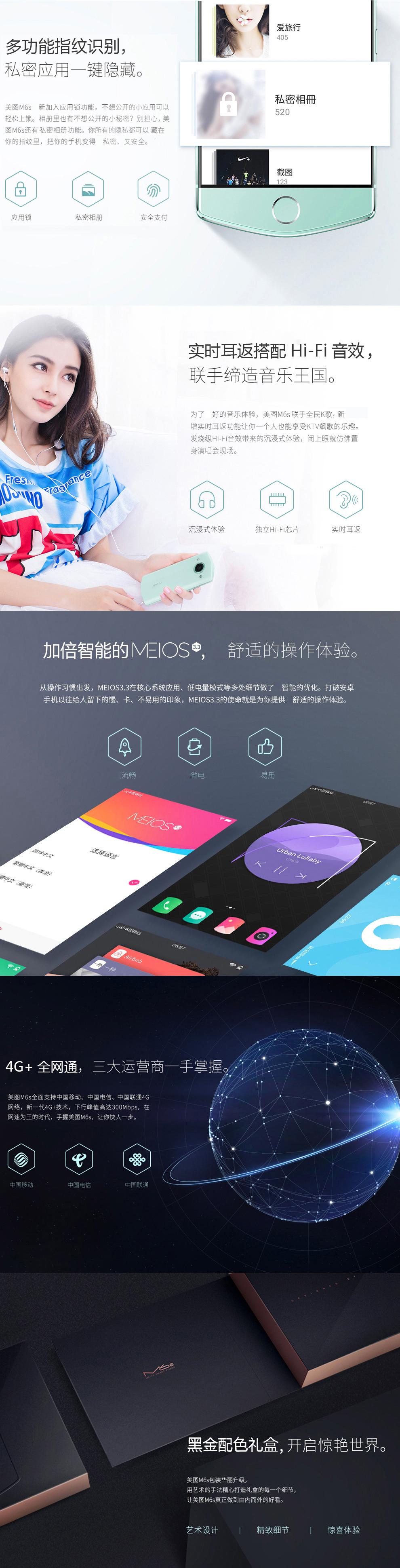 多功能指纹识别,私密应用一键隐藏。 美图M6s新加入应用锁功能,不想公开的小应用可以轻松上锁。相册里也有不想公开的小秘密?别担心,美图M6s还有私密相册功能。让你的隐私都可以藏在你的指纹里,把你的手机变得私密,有安全。实时耳返搭配Hi-Fi音效,联手缔造音乐王国。为了好的音乐体验,美图M6s联手全民K歌,新增实时耳返功能让你一个人夜能享受KTV飙歌的乐趣,为发烧级Hi-Fi音效带来的沉浸式体验,闭上眼就仿佛置身演唱会现场加倍智能的MEIOS,舒适的操作体验,从操作习惯出发,MEIOS3.3 在核心系统应用,低电量模式等多处理细节做了智能的优化,打破安卓手机以往给人留下的慢,卡,不易用的印象,MEIOS3.3的使命就是为了给你提供舒适的操作体验。4G+全网通,三大运营商一手掌握,美图M6s全网支持中国移动,中国电信,中国联通4G网络,新一代4G+技术,下行峰值高达300Mbps,在网速为王的时代,手握美图M6s,让你快人一步,黑金配色礼盒,开启惊艳世界。美图M6s包装华丽升级,用艺术的手法精心打造礼盒的每一个细节,让美图M6s真正做到由内而外的好看。艺术设计  精致细节 惊喜体验。